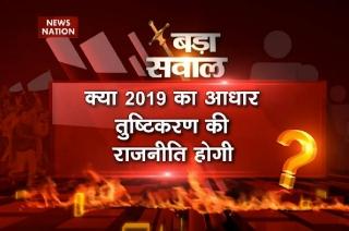 NN Bada Sawaal: Will 2019 Lok Sabha election be the basis of appeasement politics?